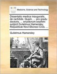 Dissertatio medica inauguralis, de rachitide. Quam, ... pro gradu doctoris, ... eruditorum examini subjicit Gulielmus Hamersley, Reipublic Novi-Eboraci Civis. ... - Gulielmus Hamersley