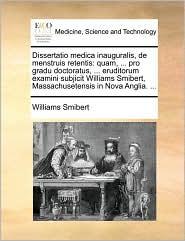 Dissertatio medica inauguralis, de menstruis retentis: quam, ... pro gradu doctoratus, ... eruditorum examini subjicit Williams Smibert, Massachusetensis in Nova Anglia. ... - Williams Smibert