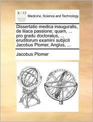 Dissertatio medica inauguralis, de iliaca passione; quam, ... pro gradu doctoratus, ... eruditorum examini subjicit Jacobus Plomer, Anglus, ... - Jacobus Plomer