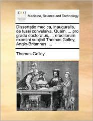 Dissertatio medica, inauguralis, de tussi convulsiva. Quam, ... pro gradu doctoratus, ... eruditorum examini subjicit Thomas Galley, Anglo-Britannus. ... - Thomas Galley
