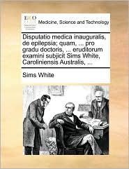Disputatio medica inauguralis, de epilepsia; quam, ... pro gradu doctoris, ... eruditorum examini subjicit Sims White, Caroliniensis Australis, ... - Sims White