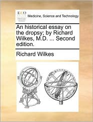 An historical essay on the dropsy; by Richard Wilkes, M.D. ... Second edition. - Richard Wilkes