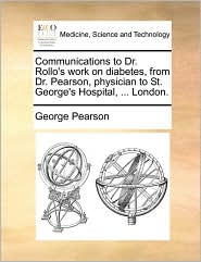 Communications to Dr. Rollo's work on diabetes, from Dr. Pearson, physician to St. George's Hospital, ... London. - George Pearson