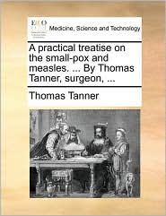 A practical treatise on the small-pox and measles. ... By Thomas Tanner, surgeon, ... - Thomas Tanner