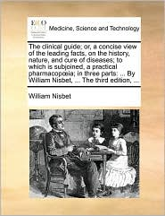 The clinical guide; or, a concise view of the leading facts, on the history, nature, and cure of diseases; to which is subjoined, a practical pharmacop ia; in three parts: . By William Nisbet, . The third edition, . - William Nisbet