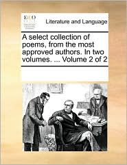 A select collection of poems, from the most approved authors. In two volumes. ... Volume 2 of 2 - See Notes Multiple Contributors