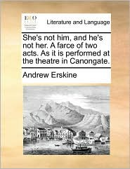 She's not him, and he's not her. A farce of two acts. As it is performed at the theatre in Canongate. - Andrew Erskine