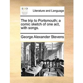The Trip to Portsmouth; A Comic Sketch of One Act, with Songs. - George Alexander Stevens