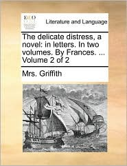 The delicate distress, a novel: in letters. In two volumes. By Frances. ... Volume 2 of 2 - Mrs. Griffith