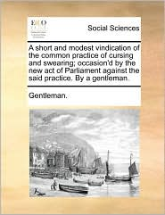 A short and modest vindication of the common practice of cursing and swearing; occasion'd by the new act of Parliament against the said practice. By a gentleman. - Gentleman.