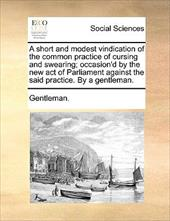 A   Short and Modest Vindication of the Common Practice of Cursing and Swearing; Occasion'd by the New Act of Parliament Against t - Gentleman