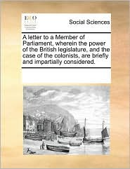 A letter to a Member of Parliament, wherein the power of the British legislature, and the case of the colonists, are briefly and impartially considered. - See Notes Multiple Contributors