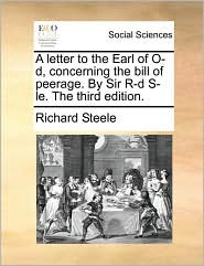 A letter to the Earl of O-d, concerning the bill of peerage. By Sir R-d S-le. The third edition. - Richard Steele