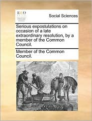 Serious expostulations on occasion of a late extraordinary resolution, by a member of the Common Council. - Member of the Common Council.