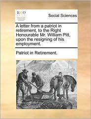 A letter from a patriot in retirement, to the Right Honourable Mr. William Pitt, upon the resigning of his employment. - Patriot in Retirement.