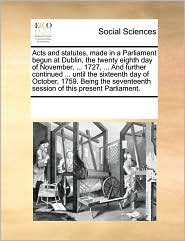 Acts and statutes, made in a Parliament begun at Dublin, the twenty eighth day of November, ... 1727, ... And further continued ... until the sixteenth day of October, 1759. Being the seventeenth session of this present Parliament. - See Notes Multiple Contributors