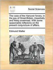 The case of the Hanover forces, in the pay of Great-Britain, impartially and freely examined. With some seasonable reflexions on the present conjuncture of affairs. - Edmund Waller