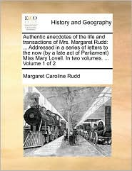 Authentic anecdotes of the life and transactions of Mrs. Margaret Rudd: . Addressed in a series of letters to the now (by a late act of Parliament) Miss Mary Lovell. In two volumes. . Volume 1 of 2 - Margaret Caroline Rudd