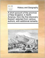A short account of the province of New England, in North America, from the first discovery thereof; selected from various authors, with additional remarks. - See Notes Multiple Contributors