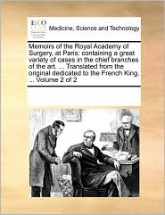 Memoirs of the Royal Academy of Surgery, at Paris: containing a great variety of cases in the chief branches of the art. ... Translated from the original dedicated to the French King. ... Volume 2 of 2 - See Notes Multiple Contributors