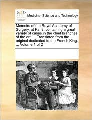 Memoirs of the Royal Academy of Surgery, at Paris: containing a great variety of cases in the chief branches of the art. ... Translated from the original dedicated to the French King. ... Volume 1 of 2 - See Notes Multiple Contributors