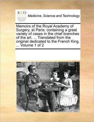 Memoirs of the Royal Academy of Surgery, at Paris: containing a great variety of cases in the chief branches of the art. . Translated from the original dedicated to the French King. . Volume 1 of 2 - See Notes Multiple Contributors