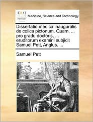 Dissertatio medica inauguralis de colica pictonum. Quam, ... pro gradu doctoris, ... eruditorum examini subjicit Samuel Pett, Anglus. ... - Samuel Pett