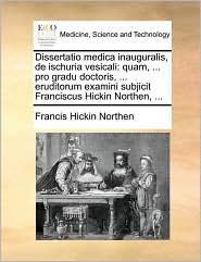 Dissertatio medica inauguralis, de ischuria vesicali: quam, ... pro gradu doctoris, ... eruditorum examini subjicit Franciscus Hickin Northen, ... - Francis Hickin Northen