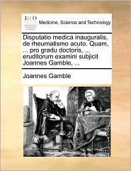 Disputatio medica inauguralis, de rheumatismo acuto. Quam, ... pro gradu doctoris, ... eruditorum examini subjicit Joannes Gamble, ... - Joannes Gamble
