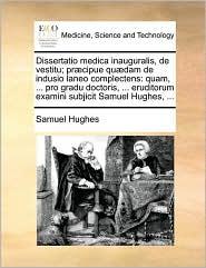 Dissertatio medica inauguralis, de vestitu; pr cipue qu dam de indusio laneo complectens: quam, ... pro gradu doctoris, ... eruditorum examini subjicit Samuel Hughes, ... - Samuel Hughes