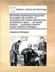 Dissertatio physiologica inauguralis, de qu dam de sommiis, et quibusdam aliis mentis alienationibus complectens. quam, ... pro gradu doctoris, ... eruditorum examini subjicit Josephus Gahagan, ... - Josephus Gahagan