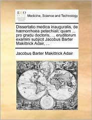 Dissertatio medica inauguralis, de h morrhoea petechiali; quam ... pro gradu doctoris, ... eruditorum examini subjicit Jacobus Barter Makittrick Adair, ... - Jacobus Barter Makittrick Adair