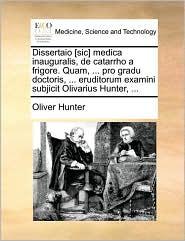 Dissertaio [sic] medica inauguralis, de catarrho a frigore. Quam, ... pro gradu doctoris, ... eruditorum examini subjicit Olivarius Hunter, ... - Oliver Hunter