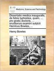 Dissertatio medica inauguralis, de febre typhoidea, quam, ... pro gradu doctoris, ... eruditorum examini subjicit Henricus Bowles, ... - Henry Bowles