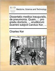 Dissertatio medica inauguralis, de pneumonia. Quam, ... pro gradu doctoris, ... eruditorum examini subjicit Carolus Ker, ... - Charles Ker