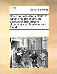 Some considerations offer'd to Tories and dissenters, on account of their present circumstances. In a letter to a friend. - See Notes Multiple Contributors