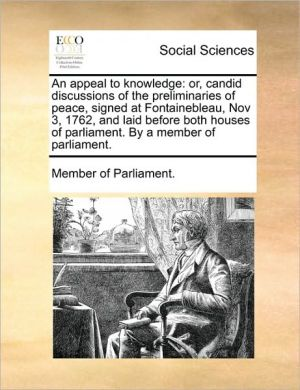 An appeal to knowledge: or, candid discussions of the preliminaries of peace, signed at Fontainebleau, Nov 3, 1762, and laid before both houses of parliament. By a member of parliament. - Member of Parliament.