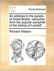 An address to the people of Great-Britain: extracted from the popular pamphlet of the bishop of Landaff. . - Richard Watson