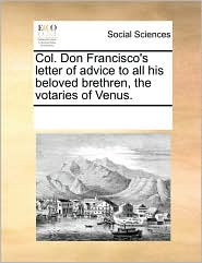 Col. Don Francisco's letter of advice to all his beloved brethren, the votaries of Venus. - See Notes Multiple Contributors