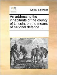 An address to the inhabitants of the county of Lincoln, on the means of national defence. ... - See Notes Multiple Contributors