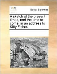 A sketch of the present times, and the time to come: in an address to Kitty Fisher. - See Notes Multiple Contributors