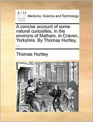 A concise account of some natural curiosities, in the environs of Malham, in Craven, Yorkshire. By Thomas Hurtley, ... - Thomas Hurtley