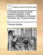 A Concise Account of Some Natural Curiosities, in the Environs of Malham, in Craven, Yorkshire. by Thomas Hurtley, ... - Hurtley, Thomas
