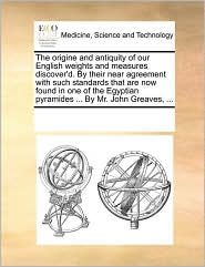 The origine and antiquity of our English weights and measures discover'd. By their near agreement with such standards that are now found in one of the Egyptian pyramides ... By Mr. John Greaves, ... - See Notes Multiple Contributors