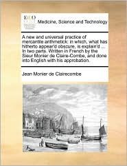 A new and universal practice of mercantile arithmetick: in which, what has hitherto appear'd obscure, is explain'd. In two parts. Written in French by the Sieur Monier de Claire-Combe, and done into English with his approbation. - Jean Monier de Clairecombe