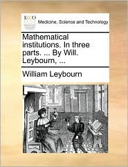 Mathematical institutions. In three parts. . By Will. Leybourn, . - William Leybourn