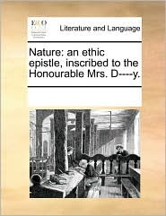 Nature: an ethic epistle, inscribed to the Honourable Mrs. D----y. - See Notes Multiple Contributors