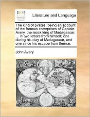 The king of pirates: being an account of the famous enterprises of Captain Avery, the mock king of Madagascar. ... In two letters from himself; one during his stay at Madagascar, and one since his escape from thence. - John Avery