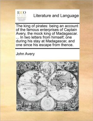 The king of pirates: being an account of the famous enterprises of Captain Avery, the mock king of Madagascar. . In two letters from himself; one during his stay at Madagascar, and one since his escape from thence. - John Avery