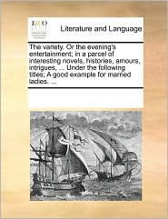 The variety. Or the evening's entertainment; in a parcel of interesting novels, histories, amours, intrigues, ... Under the following titles; A good example for married ladies. ... - See Notes Multiple Contributors